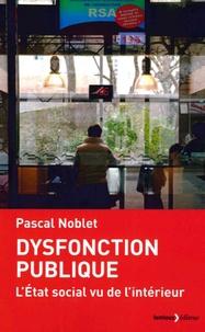 Pascal Noblet - Dysfonction publique - L'Etat social vu de l'intérieur.