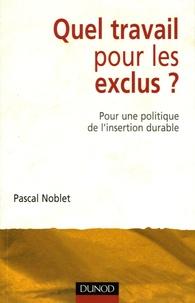 Pascal Noblet - Quel travail pour les exclus ? - Pour une politique de l'insertion durable.