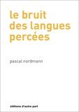 Pascal Nordmann - Le bruit des langues percées.