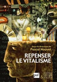 Pascal Nouvel - Repenser le vitalisme - Histoire et philosophie du vitalisme.