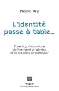 Pascal Ory - L'identité passe à table - L'avenir gastronomique de l'humanité en général et de la France en particulier.
