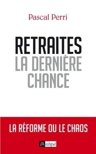 Pascal Perri - Retraites, la dernière chance - La réforme ou le chaos.