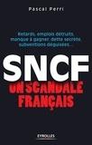 Pascal Perri - SNCF : un scandale français - Retards, emplois détruits, manque à gagner, dette secrète, subventions déguisées.