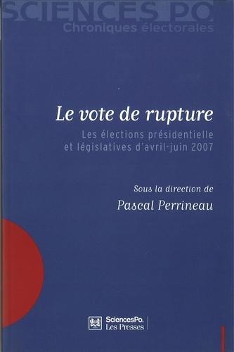 Pascal Perrineau - Le vote de rupture - Les élections présidentielle et législatives d'avril-juin 2007.