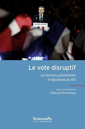 Pascal Perrineau - Le vote disruptif - Les élections présidentielle et législatives de 2017.