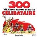 Pascal Petiot - 300 très bonnes raisons de rester célibataire.