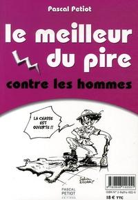 Pascal Petiot - Le meilleur du pire contre les hommes ; Le meilleur du pire contre les femmes.