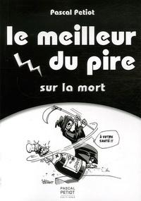 Pascal Petiot - Le meilleur du pire sur la mort.