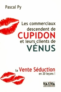 Pascal Py - Les commerciaux descendent de Cupidon et leurs clients de Vénus - La vente séduction en 20 leçons !.