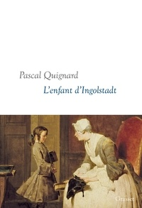 Pascal Quignard - L'enfant d'Ingolstadt - Dernier Royaume, X - collection littéraire dirigée par Martine Saada.