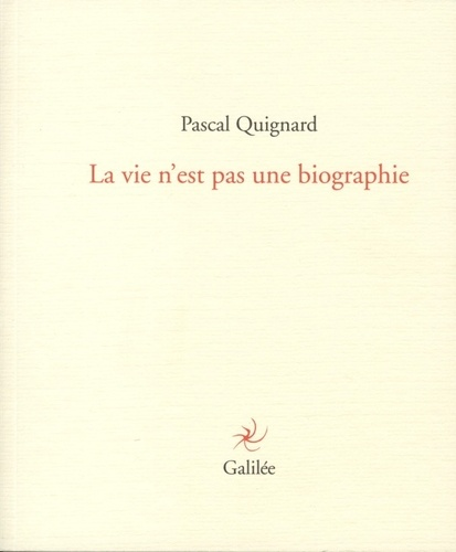 Pascal Quignard - La vie n'est pas une biographie.