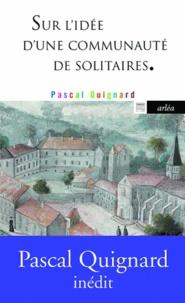 Pascal Quignard - Sur l'idée d'une communauté de solitaires.