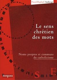 Le sens chrétien des mots- Noms propres et communs du catholicisme - Pascal-Raphaël Ambrogi |