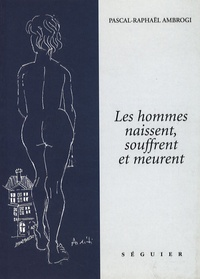 Pascal-Raphaël Ambrogi - Les hommes naissent, souffrent et meurent.