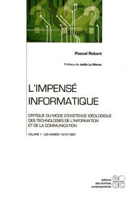Pascal Robert - L'impensé informatique : Critique du mode d'existence idéologique des technologies de l'information et de la communication - Tome 1, Les années 1970-1980.