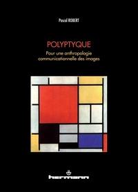 Pascal Robert - Polyptyque - Pour une anthropologie communicationnelle des images.