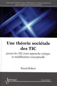 Pascal Robert - Une théorie sociétale des TIC - Penser les TIC entre approche critique et modélisation conceptuelle.