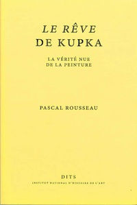 Pascal Rousseau - Le Rêve de Kupka - La vérité nue de la peinture.
