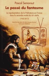 Pascal Semonsut - Le passé du fantasme - La représentation de la préhistoire en France dans la seconde moitié du XXe siècle (1940-2012).