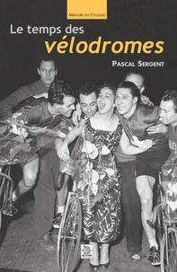 Pascal Sergent - Le temps des vélodromes.