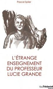 Pascal Spiler - L'étrange enseignement du professeur Lucie Grande.