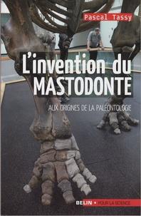 Pascal Tassy - L'invention du mastodonte - Aux origines de la paléontologie.