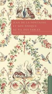 Pascal Tonazzi - Jean de La Fontaine et son époque au fil des fables.