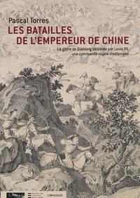 Pascal Torres - Les batailles de l'empereur de Chine - La gloire de Qianlong célébrée par Louis XV, une commande royale d'estampes.
