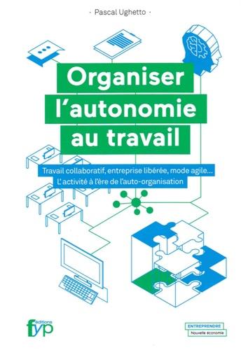 Organiser l'autonomie au travail. Travail collaboratif, entreprise libérée, mode agile... L'activité à l'ère de l'auto-organisation