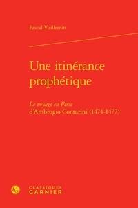 Pascal Vuillemin - Une itinérance prophétique - le voyage en perse d'Ambrogio Contarini (1474-1477).