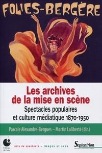 Pascale Alexandre- Bergues et Martin Laliberté - Les archives de la mise en scène - Spectacles populaires et culture médiatique 1870-1950.