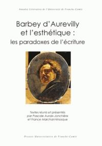 Pascale Auraix-Jonchière et France Marchal-Ninosque - Barbey d'Aurevilly et l'esthétique : les paradoxes de l'écriture.