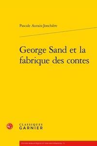 Pascale Auraix-Jonchière - George Sand et la fabrique des contes.