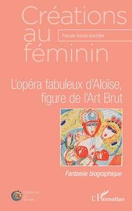 Pascale Auraix-Jonchière - L'opéra fabuleux d'Aloïse, figure de l'Art Brut.
