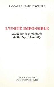 Pascale Auraix-Jonchière - L'unité impossible - Essai sur la mythologie de Barbey d'Aurevilly.