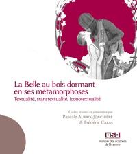 Pascale Auraix-Jonchière et Frédéric Calas - La Belle au bois dormant en ses métamorphoses - Textualité, transtextualité, iconotextualité.