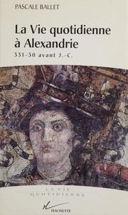 Pascale Ballet - La vie quotidienne à Alexandrie, 331-30 av. J.-C..