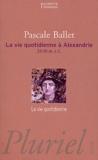 Pascale Ballet - La vie quotidienne à Alexandrie - 331-30 avant J-C.
