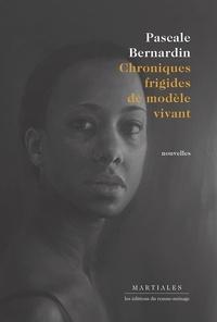 Pascale Bernardin - Chroniques frigides de modèle vivant.