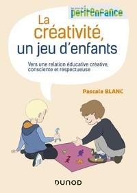 Pascale Blanc - La créativité, un jeu d'enfants - Vers une relation éducative créative, consciente et respectueuse.