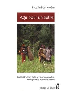 Pascale Bonnemère - Agir pour un autre - La construction de la personne masculine en Papouasie Nouvelle-Guinée.
