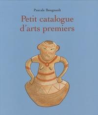 Pascale Bougeault - Petit catalogue d'arts premiers.