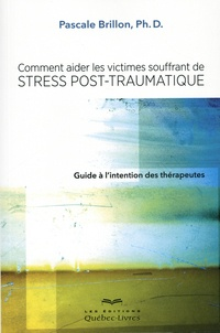 Pascale Brillon - Comment aider les victimes souffrant de stress post-traumatique - Guide à l'intention des thérapeute.
