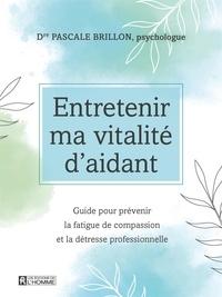 Pascale Brillon - Entretenir ma vitalité d'aidant - Guide pour prévenir la fatigue de compassion et la détresse professionnelle.