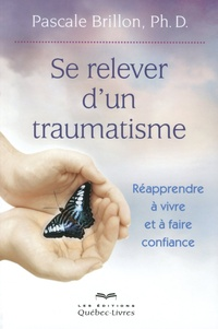 Pascale Brillon - Se relever d'un traumatisme - Réapprendre à vivre et à faire confiance.