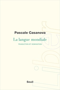 Pascale Casanova - La langue mondiale - Traduction et domination.