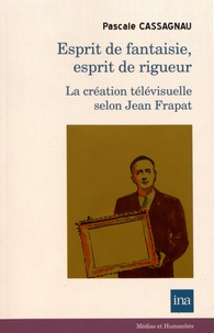Pascale Cassagnau - Esprit de fantaisie, esprit de rigueur - La création télévisuelle selon Jean Frapat.