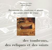 Pascale Chevalier et Arlette Maquet - Des tombeaux, des reliques et des saints - Découverte des tombeaux des saints abbés de Cluny.