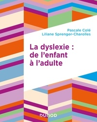 Pascale Cole et Liliane Sprenger-Charolles - La dyslexie : de l'enfant à l'adulte.