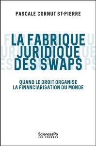 Pascale Cornut Saint-Pierre - La fabrique juridique des swaps - Quand le droit organise la financiarisation du monde.